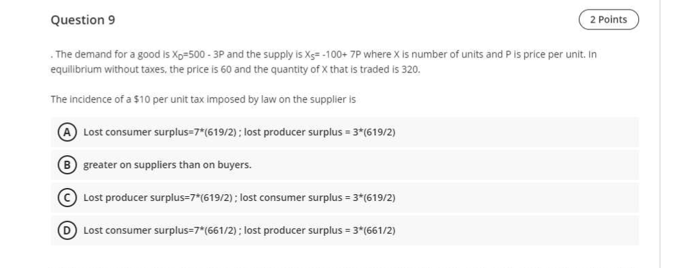 Question 9 2 Points 2 Points The demand for a good is Xp=500 - 3P and the supply is Xs=-100+ 7P where X is number of units an