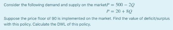Consider the following demand and supply on the marketP = 500 - 20 P=20 + 8Q Suppose the price floor of 90 is implemented on