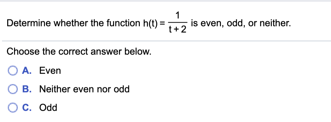 Determine whether the function h(t) = is even, odd, or neither. Choose the correct answer below. O A. Even O B. Neither even