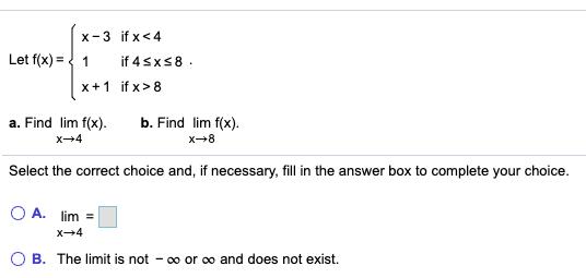 Let f(x) = x-3 if x <4 1 if 4 sx58. x + 1 if x >8 a. Find lim f(x). X-4 b. Find lim f(x). X8 Select the correct choice and, i