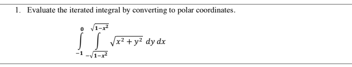 0 1. Evaluate the iterated integral by converting to polar coordinates. V1-x2 V x2 + y2 dy dx 1-x2 s -1
