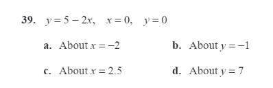 39. y = 5 - 2x, x = 0, y = 0 a. About x=-2 b. About y=-1 c. About x = 2.5 d. About y = 7