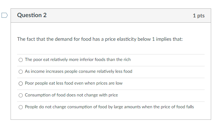 Question 2 1 pts The fact that the demand for food has a price elasticity below 1 implies that: The poor eat relatively more