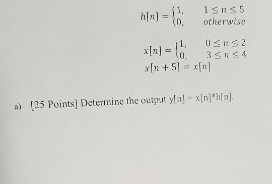 h[n] = {1, 15155 malo, otherwise 1, 05n52 x[n] = o. 35n34 x[n + 5) = x[n] a) [25 Points] Determine the output y[n] = x[n] *h[