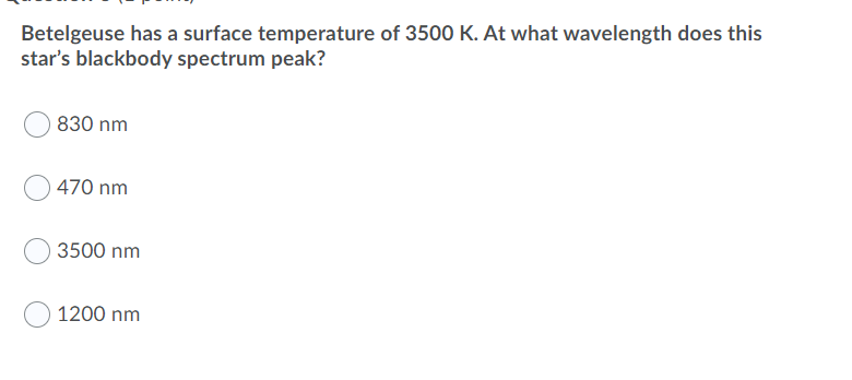 Betelgeuse has a surface temperature of 3500 K. At what wavelength does this stars blackbody spectrum peak? 830 nm 470 nm 35