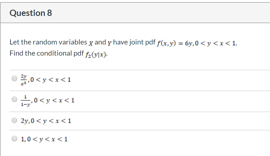 Question 8 Let the random variables x and y have joint pdf f(x,y) = 6y,0 < y <x < 1. Find the conditional pdf f2(y]x). 20y< 1