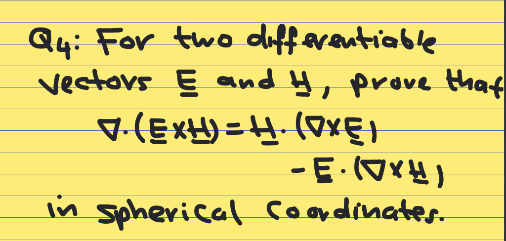 Q4: For two differentiable vectous Ę and y, prove that V. (ExH) = H. (Oxel - Ę:10X4) in spherical coordinates.