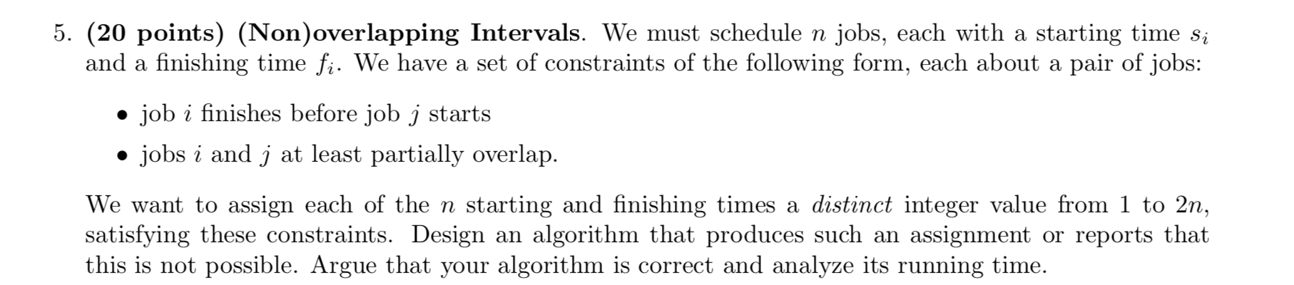 5. (20 points) (Non)overlapping Intervals. We must schedule n jobs, each with a starting time si and a finishing time fi. We