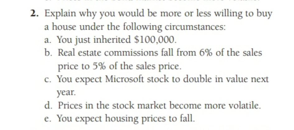 2. Explain why you would be more or less willing to buy a house under the following circumstances: a. You just inherited $100