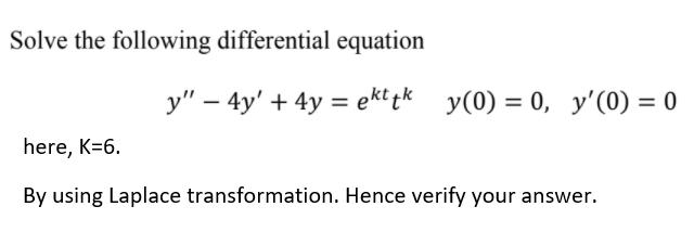 Solve the following differential equation y – 4y + 4y = ekt tk y(0) = 0, y(0) = 0 here, K=6. By using Laplace transformati