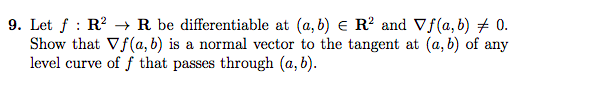 9. Let f : R² + R be differentiable at (a,b) e R2 and Vf(a,b) + 0. Show that f(a,b) is a normal vector to the tangent at (a,b