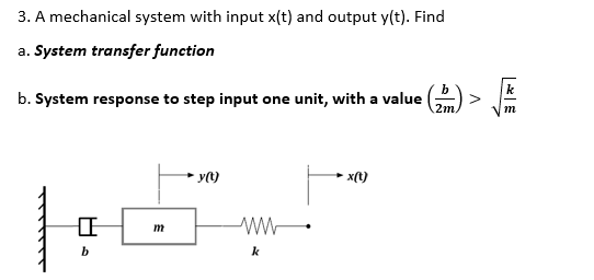 3. A mechanical system with input x(t) and output y(t). Find a. System transfer function b. System response to step input one