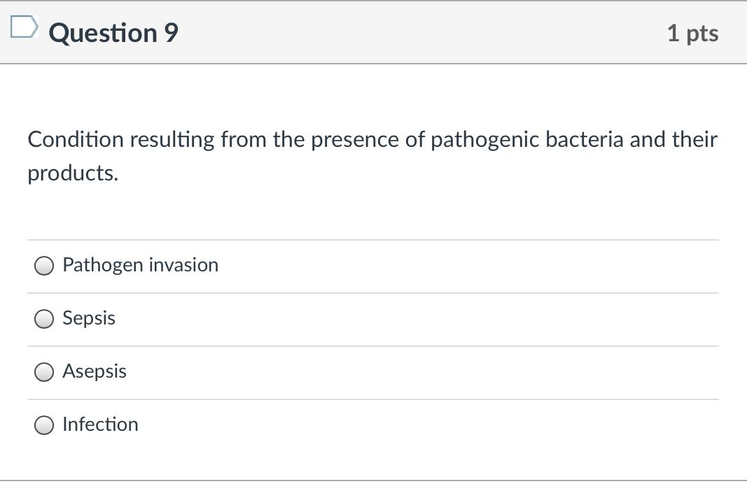 Question 9 1 pts Condition resulting from the presence of pathogenic bacteria and their products. Pathogen invasion Sepsis As