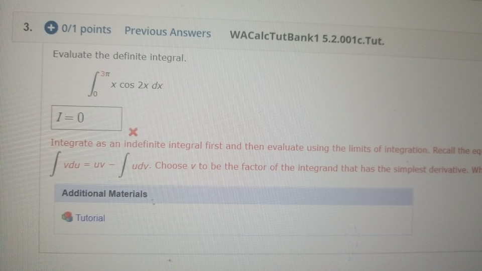 0 0/1 points Previous Answers WACalcTutBank1 5.2.001c.Tut. Evaluate the definite integral. Зл X cos 2x dx I=0 Integrate as an