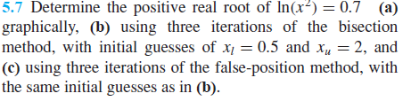 5.7 Determine the positive real root of In(x) = 0.7 (a) graphically, (b) using three iterations of the bisection method, with