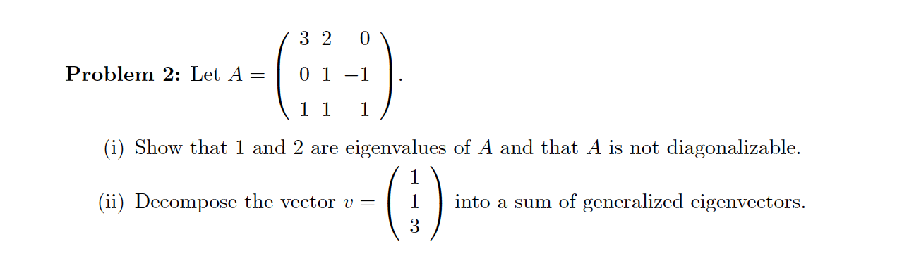 3 2 0 Problem 2: Let A = | 01-1 (11 1 (i) Show that 1 and 2 are eigenvalues of A and that A is not diagonalizable. (1) (ii) D