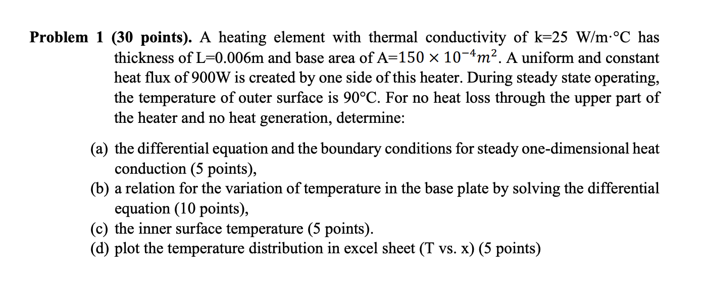 Problem 1 (30 points). A heating element with thermal conductivity of k=25 W/m:°C has thickness of L=0.006m and base area of