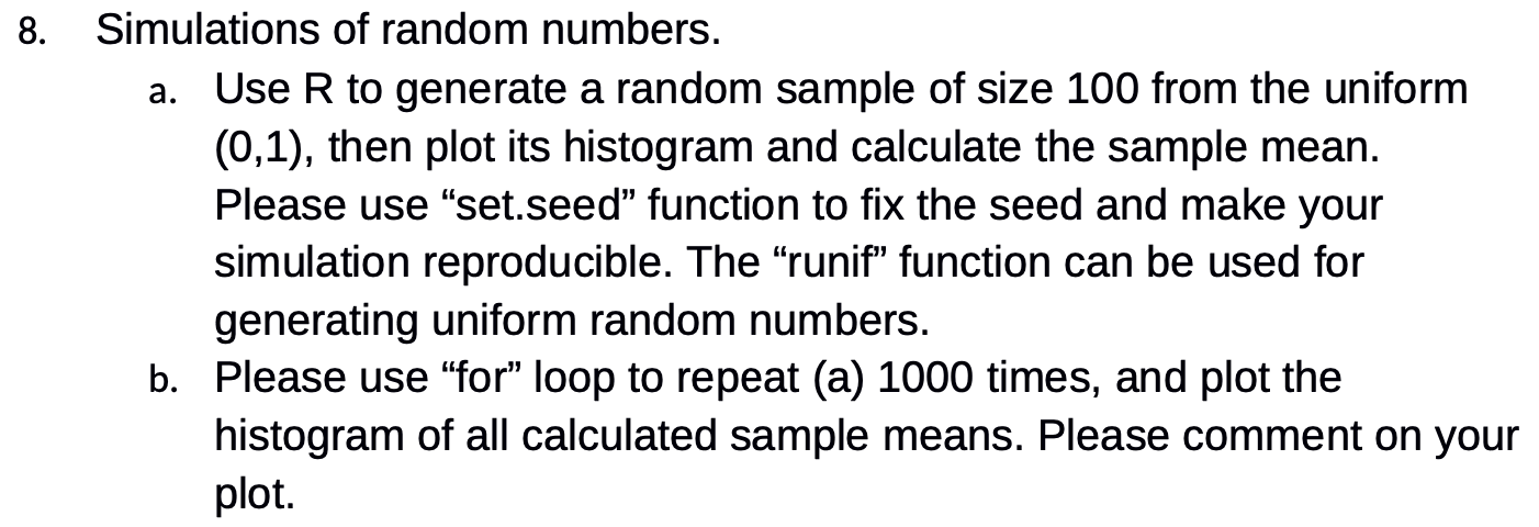 8. Simulations of random numbers. a. Use R to generate a random sample of size 100 from the uniform (0,1), then plot its hist