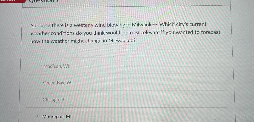 ON 7 Suppose there is a westerly wind blowing in Milwaukee. Which citys current weather conditions do you think would be mos