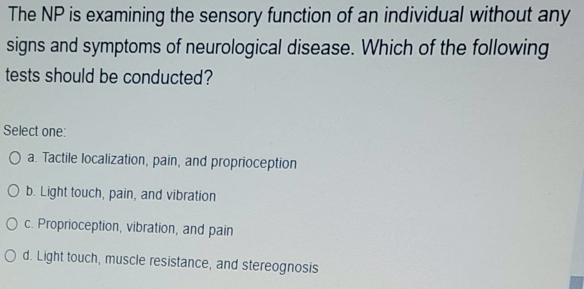 The NP is examining the sensory function of an individual without any signs and symptoms of neurological disease. Which of th