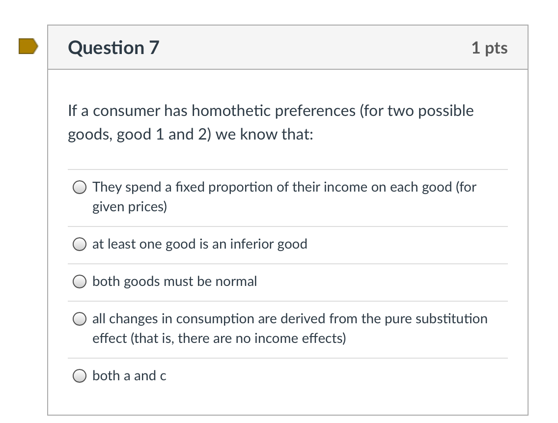 Question 7 1 pts If a consumer has homothetic preferences (for two possible goods, good 1 and 2) we know that: They spend a f
