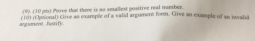 (9). (10 pts) Prove that there is no smallest positive real number, (10) (Optional) Give an example of a valid argument form.
