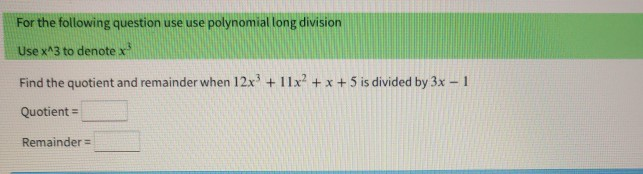 For the following question use use polynomial long division Use x^3 to denotex Find the quotient and remainder when 12x + 11x