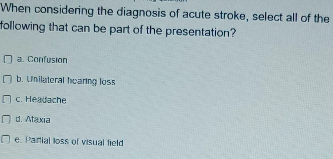 When considering the diagnosis of acute stroke, select all of the following that can be part of the presentation? a. Confusio