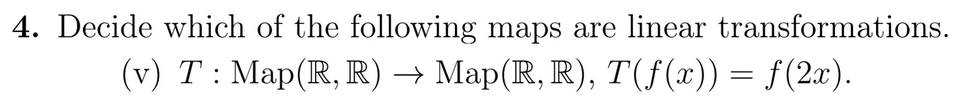 4. Decide which of the following maps are linear transformations. (v) T: Map(R, R) — Map(R, R), T(f(x)) = f(2x).