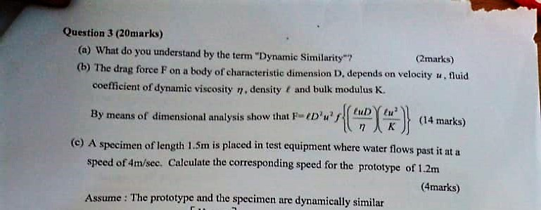 Question 3 (20marks) (a) What do you understand by the term Dynamic Similarity (b) The drag force F on a body of characteris