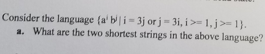01330G. Consider the language {a b i 3j or j 3i, i >= 1, j>= 1}. a. What are the two shortest strings in the above language