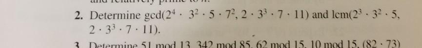 отстрес 2. Determine ged(24. 32.5.72, 2.33.7. 11) and lcm(23 . 32.5, 2.33.7. 11). 3. Determine 51 mod 13 342 mod 85.62 mod 15