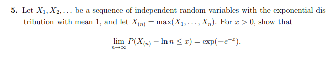 5. Let X1, X2, ... be a sequence of independent random variables with the exponential dis- tribution with mean 1, and let X(n