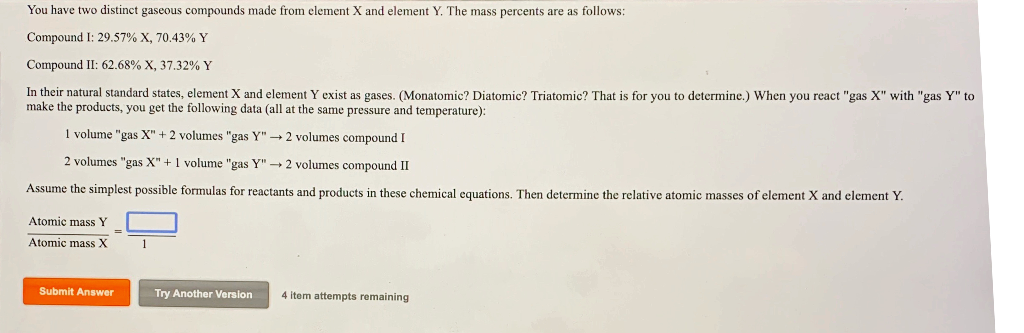 You have two distinct gaseous compounds made from element X and element Y. The mass percents are as follows: Compound I: 29.5