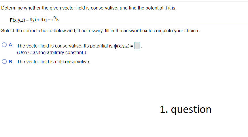 Determine whether the given vector field is conservative, and find the potential if it is. F(x,y,z) = 9yi + 9xj + zºk Select