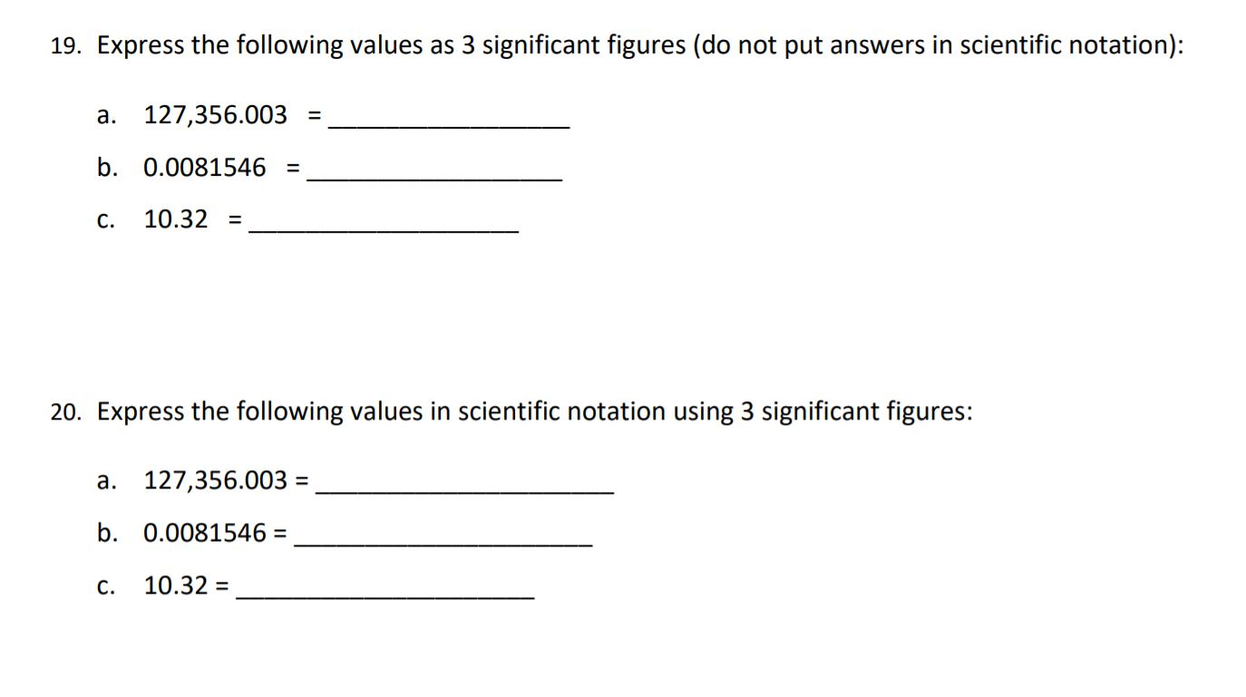 19. Express the following values as 3 significant figures (do not put answers in scientific notation): a. 127,356.003 = b. 0.