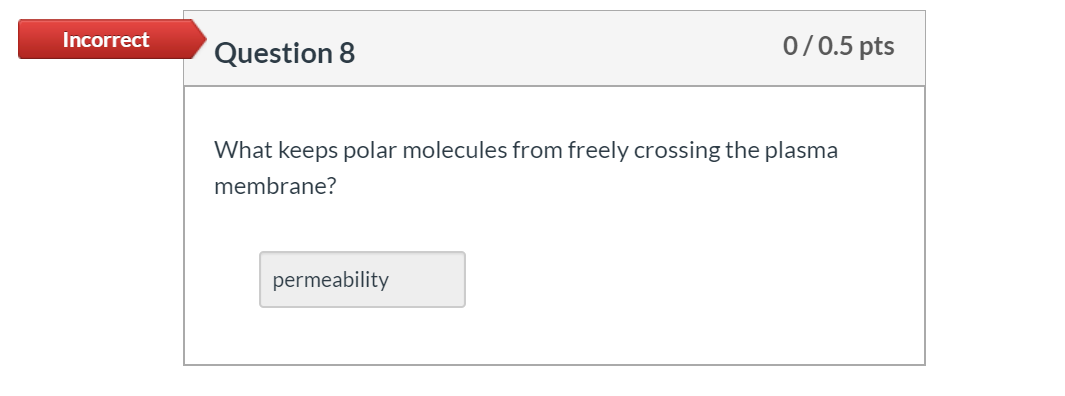 Incorrect Question 8 0/0.5 pts What keeps polar molecules from freely crossing the plasma membrane? permeability