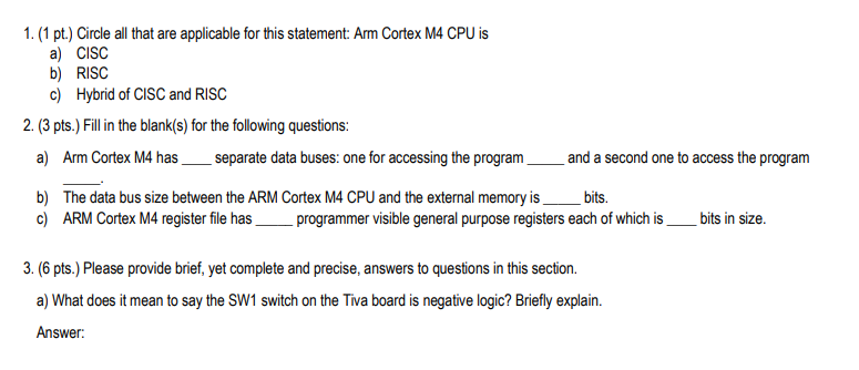 1. (1 pt.) Circle all that are applicable for this statement: Arm Cortex M4 CPU is a) CISC b) RISC Hybrid of CISC and RISC c)