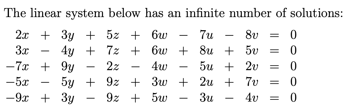 The linear system below has an infinite number of solutions: 2x + 3y + 5z + 6 – 7 – 8v = 0 3x – 4y + 7 + 6w + 8 + 50 = 0 -7x