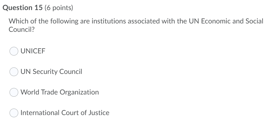 Question 15 (6 points) Which of the following are institutions associated with the UN Economic and Social Council? UNICEF UN