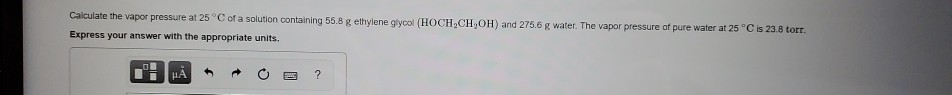 Calculate the vapor pressure at 25°C of a solution containing 55.8 g ethylene glycol (HOCH.CH,OH) and 275.6 g water. The vapo