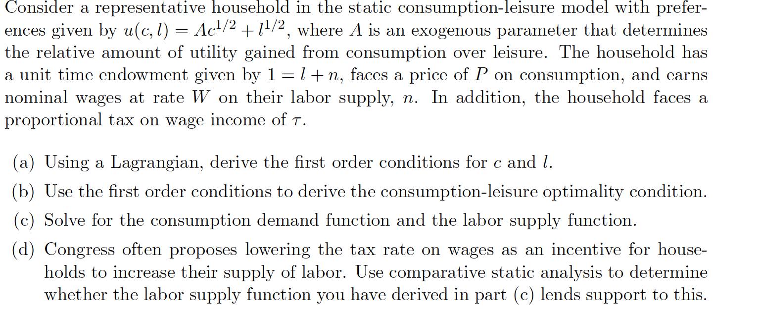 Consider a representative household in the static consumption-leisure model with prefer- ences given by u(c,l) = Ac1/2 +11/2,