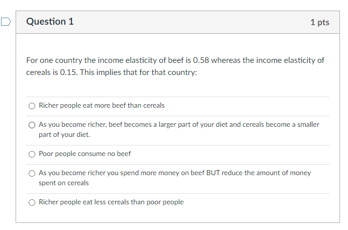 Question 1 1 pts For one country the income elasticity of beef is 0.58 whereas the income elasticity of cereals is 0.15. This