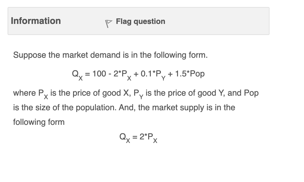 Information p Flag question Suppose the market demand is in the following form. Qx = 100 - 2*Px + 0.1*Py + 1.5*Pop where Px i