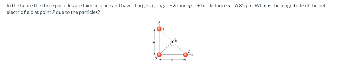 In the figure the three particles are fixed in place and have charges 91 = 92 = +2e and 93 = +1e. Distance a = 6.85 um. What