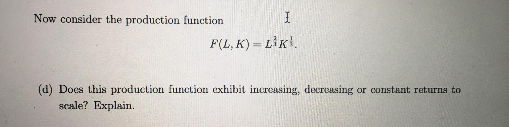 Now consider the production function I F(L, K) = LK. (d) Does this production function exhibit increasing, decreasing or cons