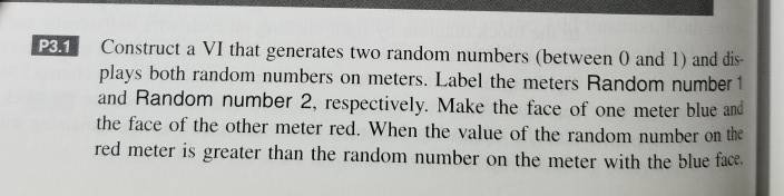 P3.1 Construct a VI that generates two random numbers (between 0 and 1) and dis- plays both random numbers on meters. Label t
