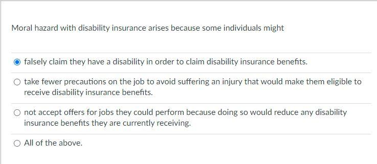 Moral hazard with disability insurance arises because some individuals might falsely claim they have a disability in order to