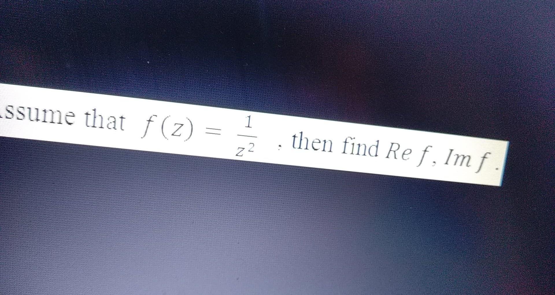 ssume that f(z) = 1 then find Ref. Im f Z