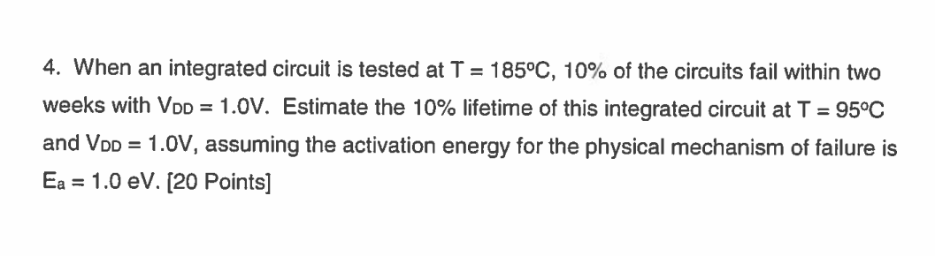 4. When an integrated circuit is tested at T = 185°C, 10% of the circuits fail within two weeks with Vpp = 1.0V. Estimate the